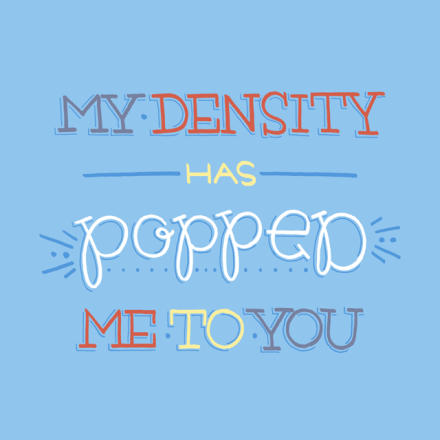 """My density has popped me to you"" lettering"